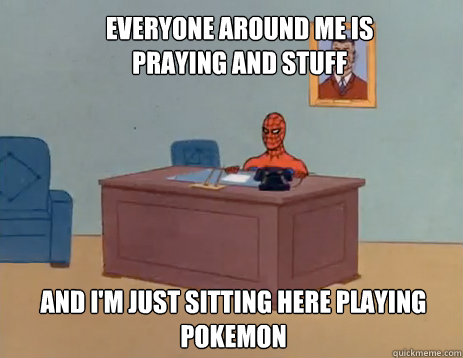 Everyone around me is praying and stuff And i'm just sitting here playing pokemon - Everyone around me is praying and stuff And i'm just sitting here playing pokemon  masturbating spiderman