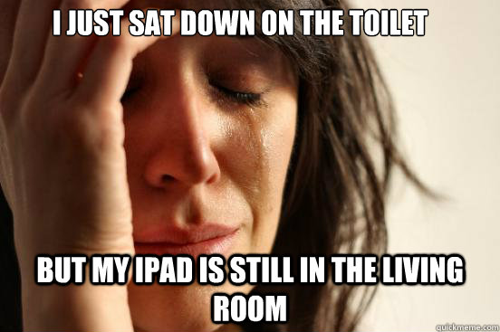 I just sat down on the toilet but my ipad is still in the living room - I just sat down on the toilet but my ipad is still in the living room  First World Problems