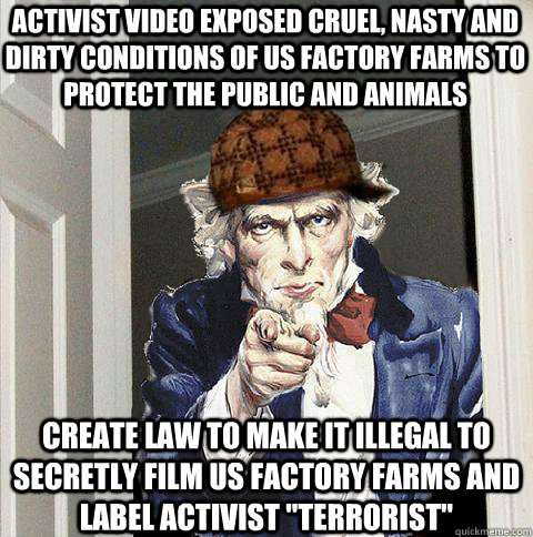 Activist video exposed cruel, nasty and dirty conditions of US factory Farms to protect the public and animals Create law to make it Illegal to secretly film US factory farms and label activist