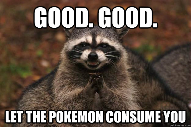 Good. Good. Let the Pokemon consume you - Good. Good. Let the Pokemon consume you  Evil Plotting Raccoon