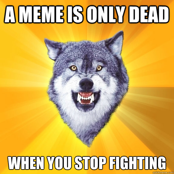 A meme is only dead when you stop fighting - A meme is only dead when you stop fighting  Courage Wolf