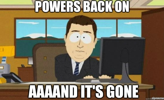 Powers Back On AAAAND IT'S gone - Powers Back On AAAAND IT'S gone  aaaand its gone