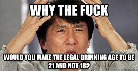 Why the fuck would you make the legal drinking age to be 21 and not 18? - Why the fuck would you make the legal drinking age to be 21 and not 18?  Confused Jackie Chan