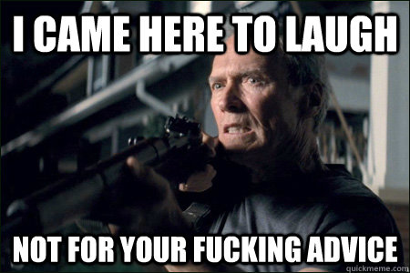 I came here to laugh not for your fucking advice - I came here to laugh not for your fucking advice  Angry Clint Eastwood