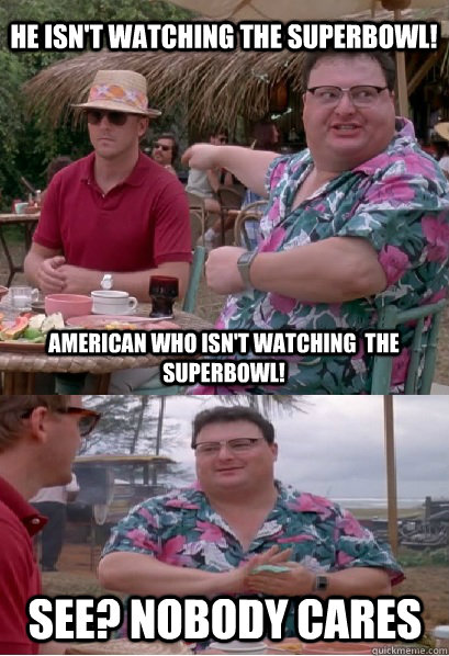 He isn't watching the superbowl! American who isn't watching  the superbowl! See? nobody cares - He isn't watching the superbowl! American who isn't watching  the superbowl! See? nobody cares  Nobody Cares