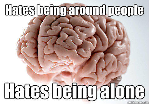 Hates being around people Hates being alone  - Hates being around people Hates being alone   Scumbag Brain