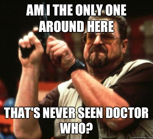 Am i the only one around here That's never seen doctor who? - Am i the only one around here That's never seen doctor who?  Am I The Only One Around Here