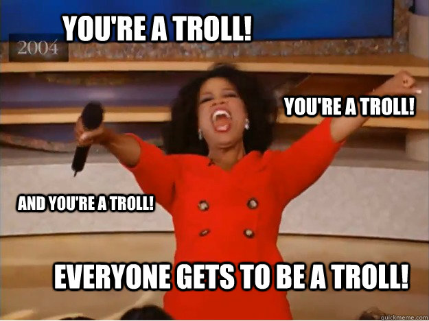 You're a troll! everyone gets to be a troll! You're a troll! and you're a troll! - You're a troll! everyone gets to be a troll! You're a troll! and you're a troll!  oprah you get a car