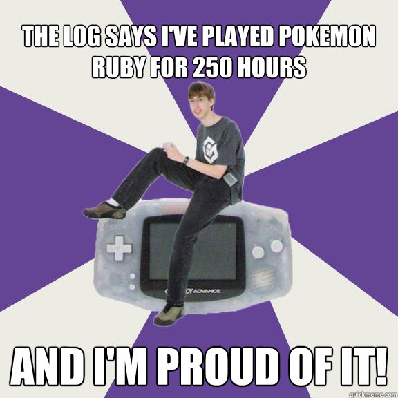 the log says i've played pokemon ruby for 250 hours AND I'M PROUD OF IT!