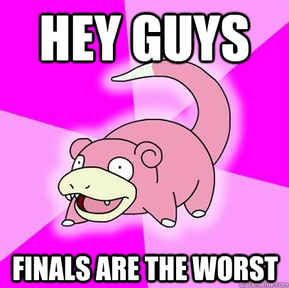 Hey guys Finals are the worst - Hey guys Finals are the worst  Slowpoke