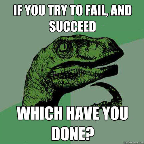 If you try to fail, and succeed which have you done? - If you try to fail, and succeed which have you done?  Philosoraptor