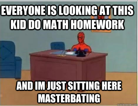 everyone is looking at this kid do math Homework and im just sitting here masterbating  - everyone is looking at this kid do math Homework and im just sitting here masterbating   Spiderman Desk