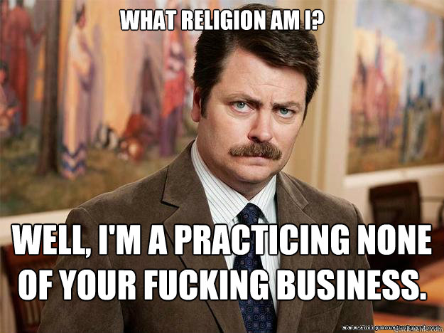 What religion am I? Well, I'm a practicing none of your fucking business.