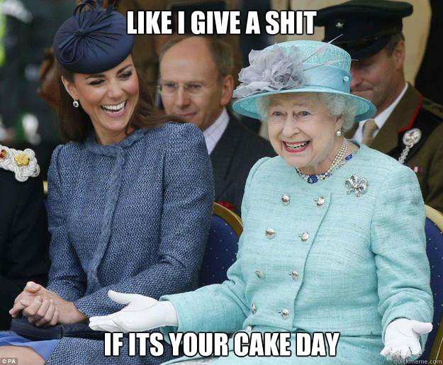 lIKE I GIVE A SHIT if ITS YOUR CAKE DAY