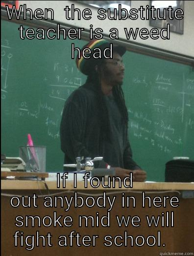 WHEN  THE SUBSTITUTE TEACHER IS A WEED HEAD  IF I FOUND OUT ANYBODY IN HERE SMOKE MID WE WILL FIGHT AFTER SCHOOL.   Rasta Science Teacher