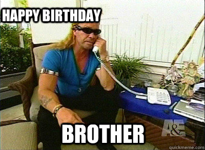52f61339b15e8885bfffbc4d4f001bc6c83a8bddace34448356c28eeee8b0a98 brother happy birthday dog the bounty hunter quickmeme