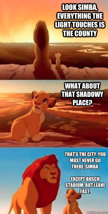 look simba, everything the light touches is the county what about that shadowy place? that's the city, you must never go there, simba.  Except Busch Stadium, but leave fast.