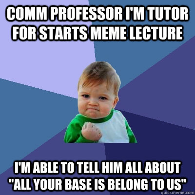 COMM Professor I'm tutor for starts meme lecture I'm able to tell him all about