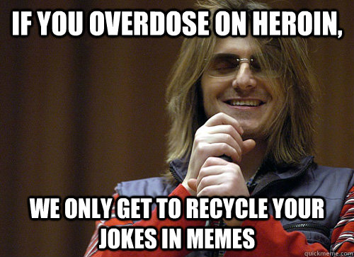 If you overdose on heroin, we only get to recycle your jokes in memes - If you overdose on heroin, we only get to recycle your jokes in memes  Mitch Hedberg Meme