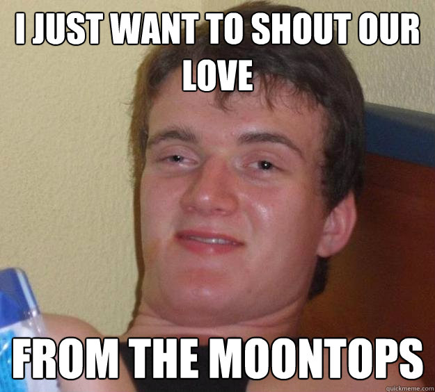 I just want to shout our love from the moontops - I just want to shout our love from the moontops  10 Guy