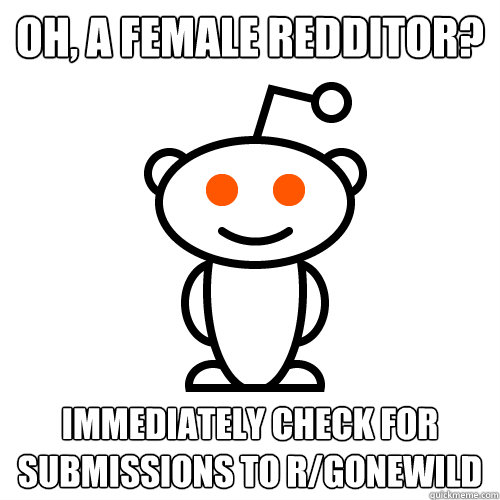Oh, A female Redditor?  Immediately check for submissions to r/gonewild - Oh, A female Redditor?  Immediately check for submissions to r/gonewild  Scumbag Redditor