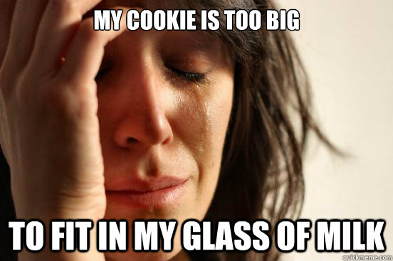 My cookie is too big to fit in my glass of milk - My cookie is too big to fit in my glass of milk  First World Problems