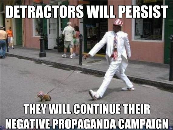 Detractors will persist They will continue their negative propaganda campaign