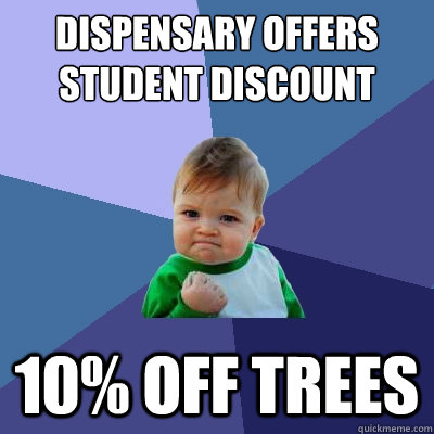 Dispensary offers student discount 10% off trees - Dispensary offers student discount 10% off trees  Success Kid