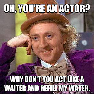 Oh, you're an actor? Why don't you act like a waiter and refill my water. - Oh, you're an actor? Why don't you act like a waiter and refill my water.  Creepy Wonka