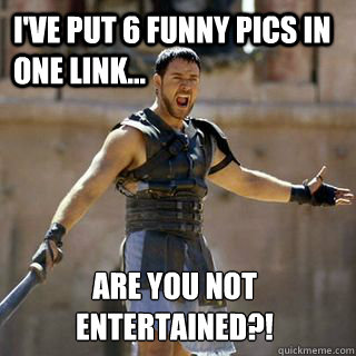 I've put 6 funny pics in one link... Are you not entertained?! - I've put 6 funny pics in one link... Are you not entertained?!  Are you not entertained