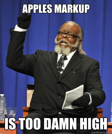 Apples Markup is too damn high - Apples Markup is too damn high  The Rent Is Too Damn High