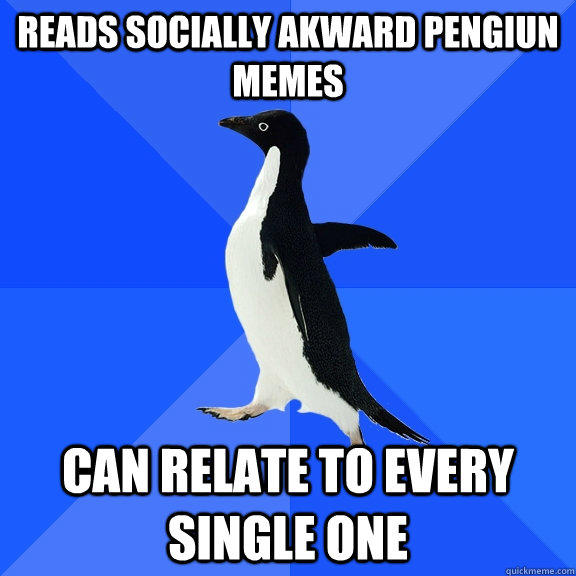 Reads socially akward Pengiun Memes Can relate to every single one