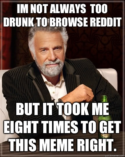 Im not always  too drunk to browse reddit But it took me eight times to get this meme right. - Im not always  too drunk to browse reddit But it took me eight times to get this meme right.  The Most Interesting Man In The World