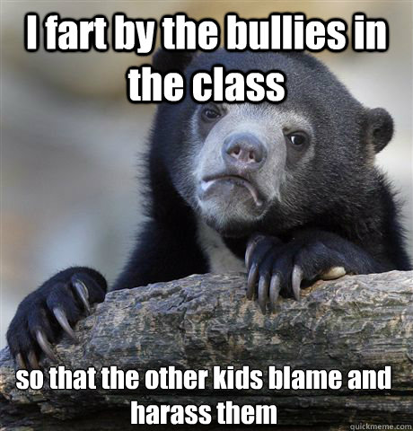 I fart by the bullies in the class so that the other kids blame and harass them - I fart by the bullies in the class so that the other kids blame and harass them  Confession Bear
