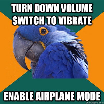 Turn down volume Switch to vibrate enable airplane mode - Turn down volume Switch to vibrate enable airplane mode  Paranoid Parrot