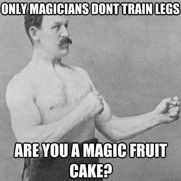 Only Magicians dont train legs are you a magic fruit cake? - Only Magicians dont train legs are you a magic fruit cake?  overly manly man