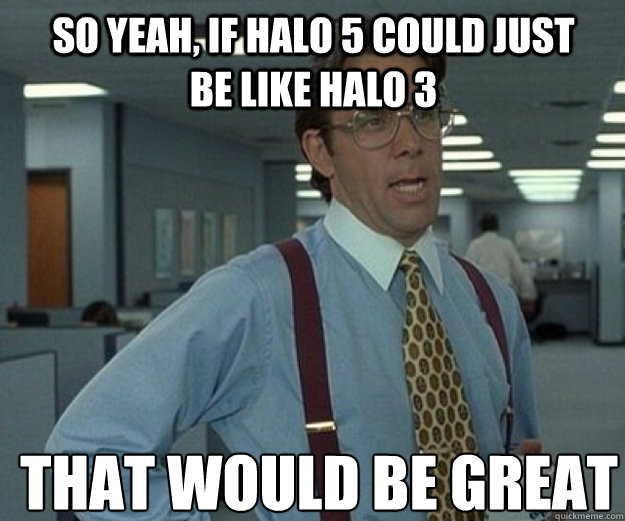 So yeah, if Halo 5 could just be like Halo 3 THAT WOULD BE GREAT - So yeah, if Halo 5 could just be like Halo 3 THAT WOULD BE GREAT  that would be great