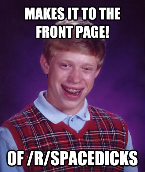 MAKES IT TO THE FRONT PAGE! OF /R/SPACEDICKS - MAKES IT TO THE FRONT PAGE! OF /R/SPACEDICKS  Bad Luck Brian