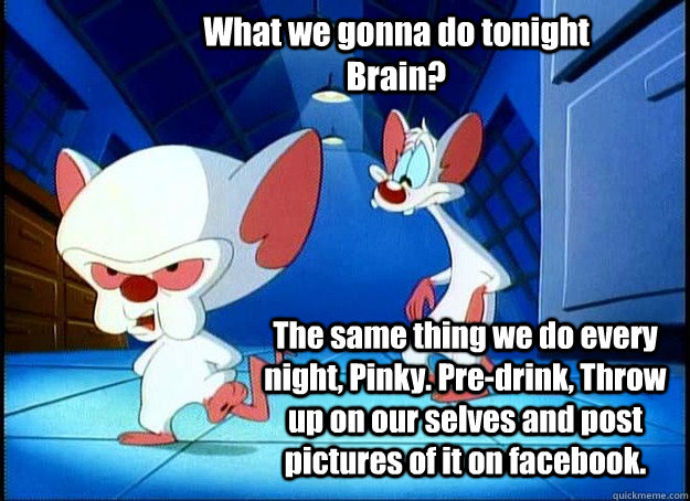 What we gonna do tonight Brain? The same thing we do every night, Pinky. Pre-drink, Throw up on our selves and post pictures of it on facebook. - What we gonna do tonight Brain? The same thing we do every night, Pinky. Pre-drink, Throw up on our selves and post pictures of it on facebook.  Pinky and the Brain