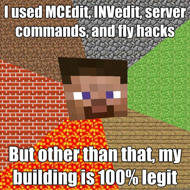 I used MCEdit, INVedit, server commands, and fly hacks But other than that, my building is 100% legit  Minecraft