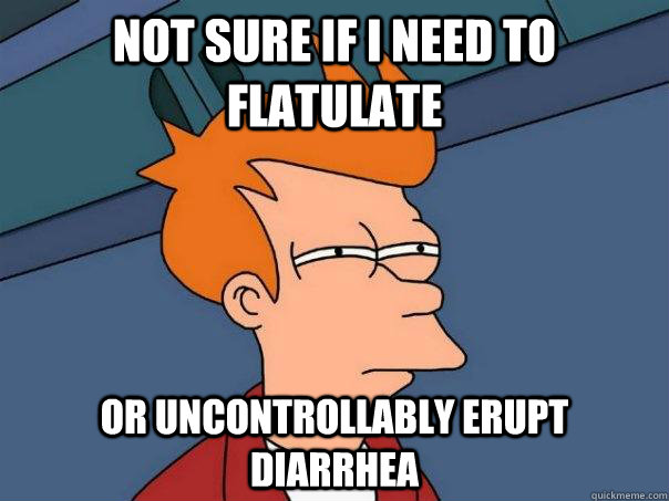 Not sure if I need to flatulate Or uncontrollably erupt diarrhea - Not sure if I need to flatulate Or uncontrollably erupt diarrhea  Misc