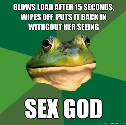 blows load after 15 seconds, wipes off, puts it back in withgout her seeing sex god - blows load after 15 seconds, wipes off, puts it back in withgout her seeing sex god  Foul Bachelor Frog