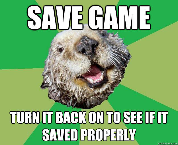 save game turn it back on to see if it saved properly - save game turn it back on to see if it saved properly  OCD Otter