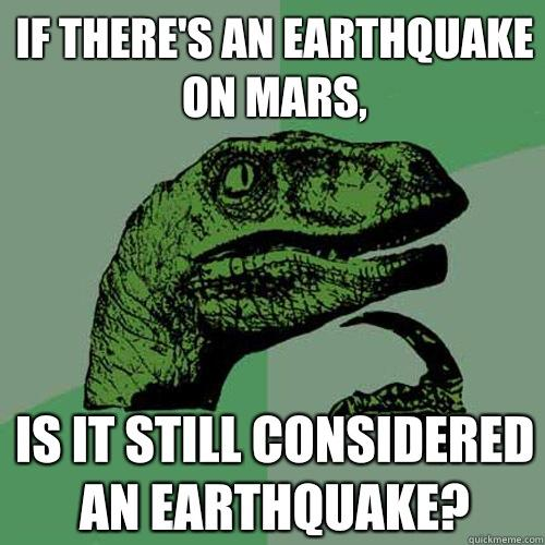If there's an earthquake on Mars, Is it still considered an earthquake? - If there's an earthquake on Mars, Is it still considered an earthquake?  Philosoraptor