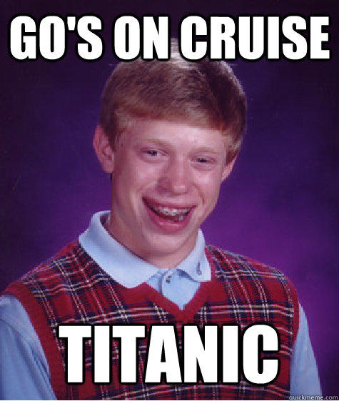Go's on cruise TITANIC  Bad Luck Brian