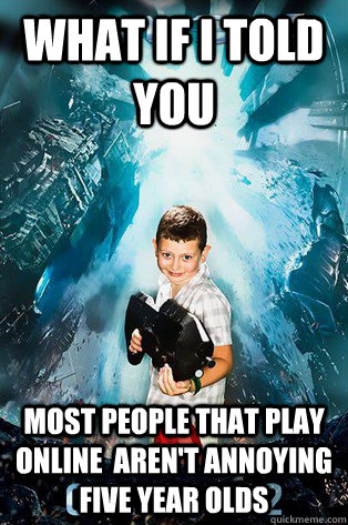 What if I told you Most people that play online  aren't annoying five year olds - What if I told you Most people that play online  aren't annoying five year olds  Halo 4 kid