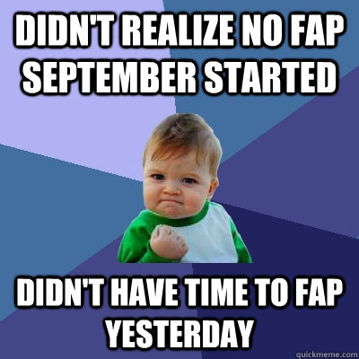 Didn't realize no fap September started didn't have time to fap yesterday - Didn't realize no fap September started didn't have time to fap yesterday  Success Kid