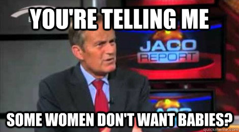you're telling me some women don't want babies? - you're telling me some women don't want babies?  Skeptical Todd Akin