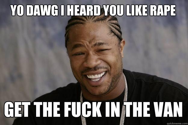 yo dawg i heard you like rape get the fuck in the van  Xzibit meme