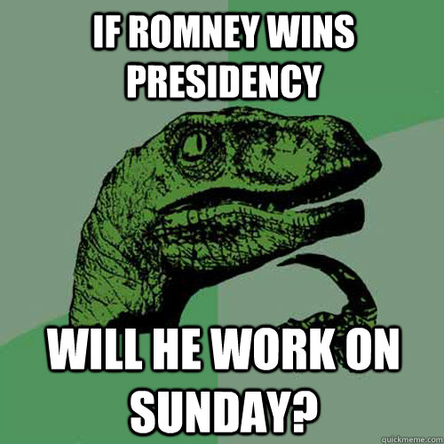 If romney wins presidency will he work on sunday? - If romney wins presidency will he work on sunday?  Philosoraptor